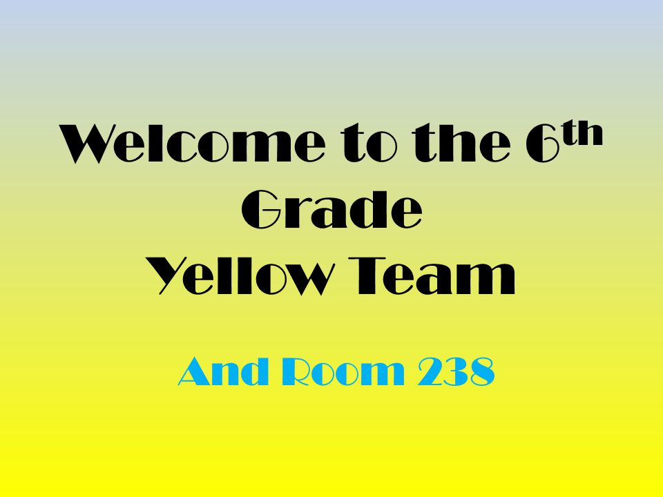 Welcome to the 6 th Grade Yellow Team And Room 238