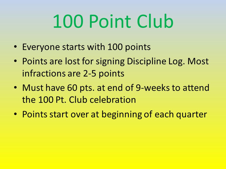 100 Point Club Everyone starts with 100 points Points are lost for signing Discipline Log.