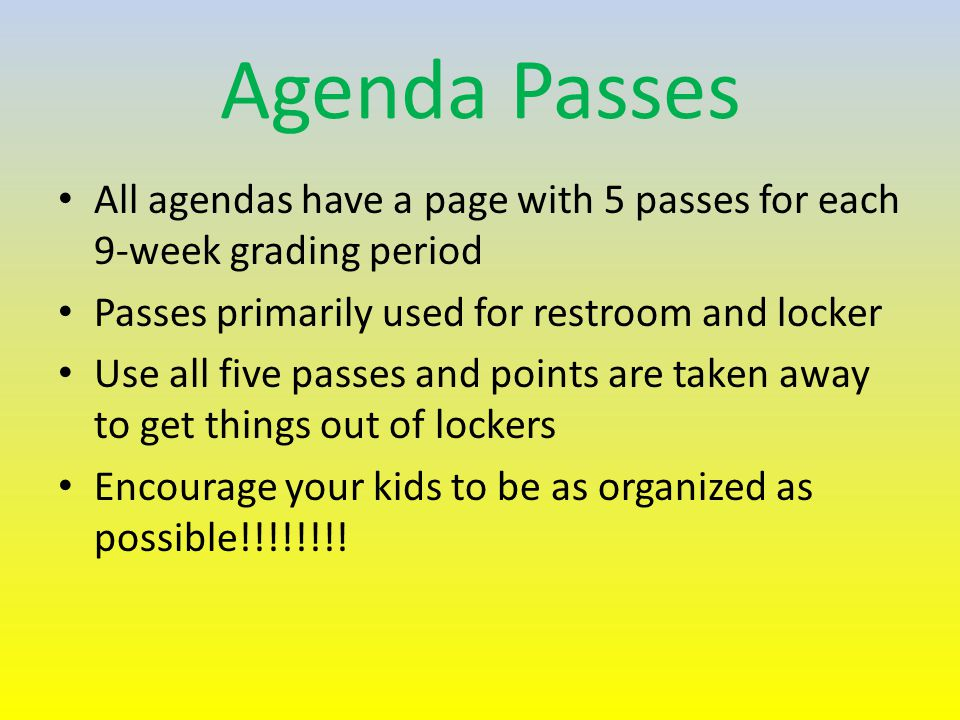 Agenda Passes All agendas have a page with 5 passes for each 9-week grading period Passes primarily used for restroom and locker Use all five passes and points are taken away to get things out of lockers Encourage your kids to be as organized as possible!!!!!!!!