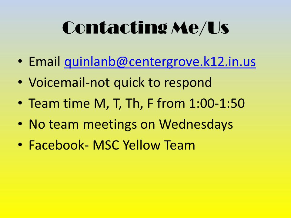 Contacting Me/Us Email quinlanb@centergrove.k12.in.usquinlanb@centergrove.k12.in.us Voicemail-not quick to respond Team time M, T, Th, F from 1:00-1:50 No team meetings on Wednesdays Facebook- MSC Yellow Team