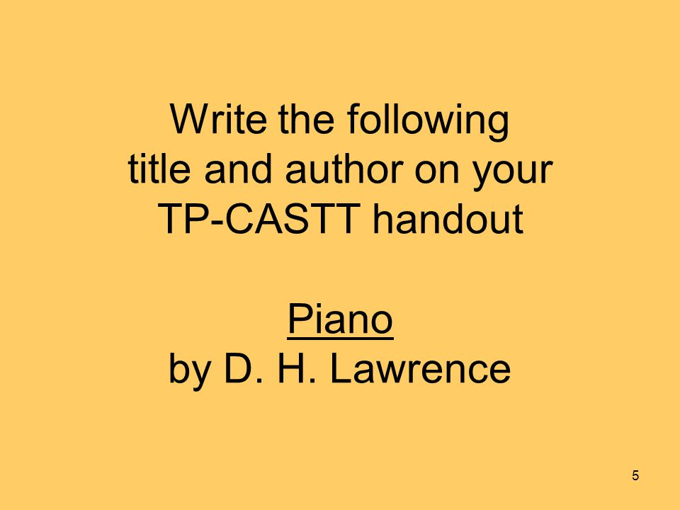 Write the following title and author on your TP-CASTT handout Piano by D. H. Lawrence 5