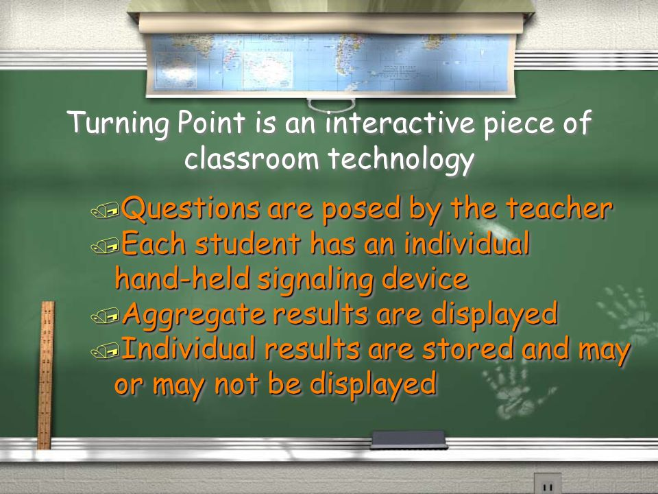 Turning Point is an interactive piece of classroom technology / Questions are posed by the teacher / Each student has an individual hand-held signaling device / Aggregate results are displayed / Individual results are stored and may or may not be displayed / Questions are posed by the teacher / Each student has an individual hand-held signaling device / Aggregate results are displayed / Individual results are stored and may or may not be displayed