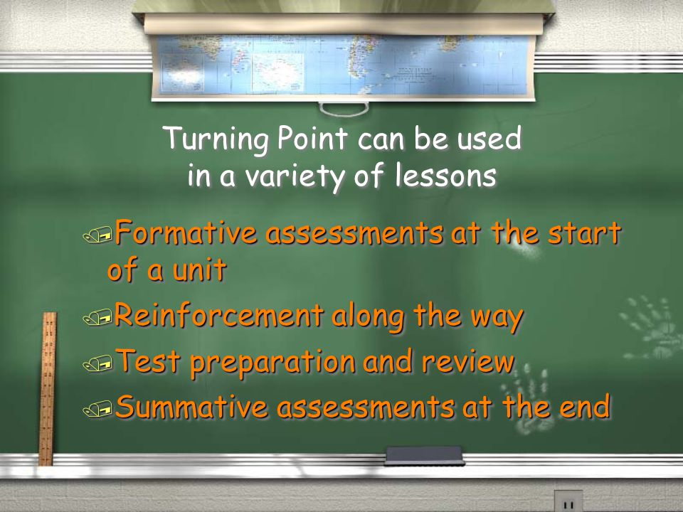 Turning Point can be used in a variety of lessons / Formative assessments at the start of a unit / Reinforcement along the way / Test preparation and review / Summative assessments at the end / Formative assessments at the start of a unit / Reinforcement along the way / Test preparation and review / Summative assessments at the end