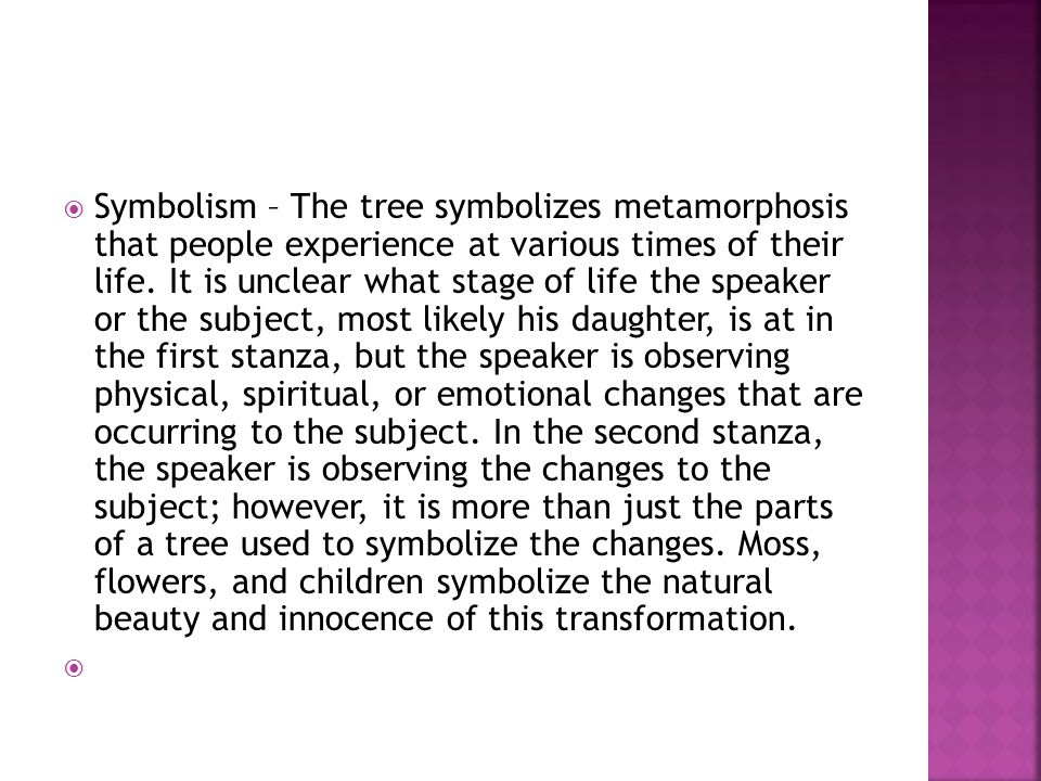  Symbolism – The tree symbolizes metamorphosis that people experience at various times of their life. It is unclear what stage of life the speaker or