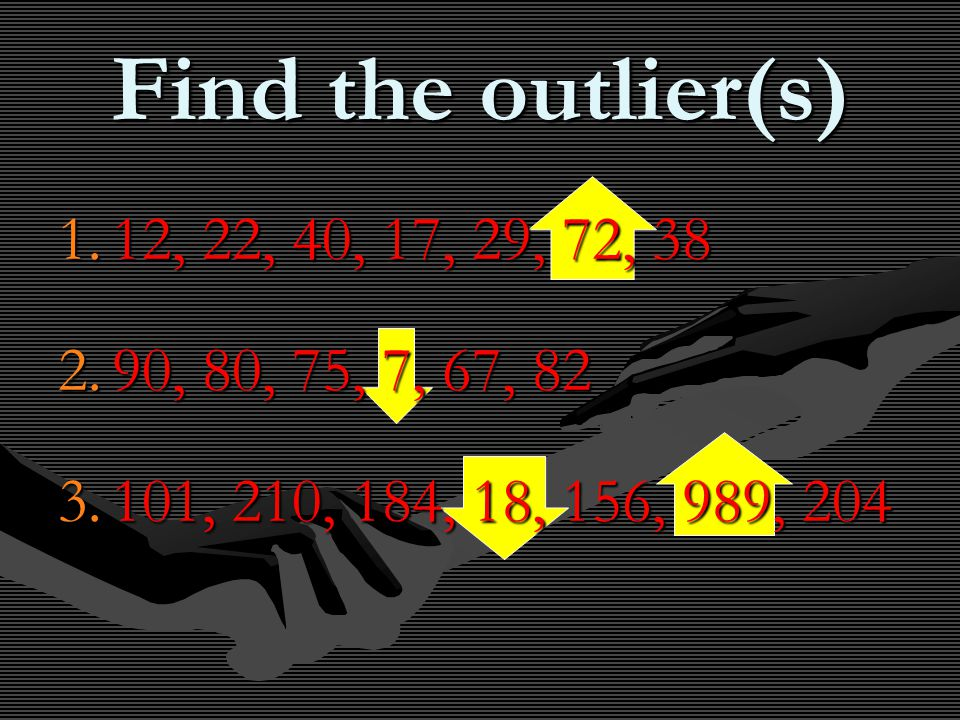 Find the outlier(s) 1.12, 22, 40, 17, 29, 72, 38 2.90, 80, 75, 7, 67, 82 3.101, 210, 184, 18, 156, 989, 204