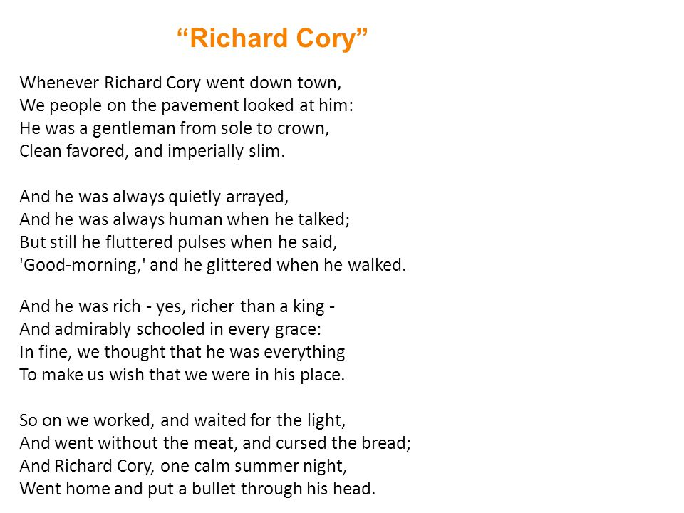 Richard Cory Whenever Richard Cory went down town, We people on the pavement looked at him: He was a gentleman from sole to crown, Clean favored, and imperially slim.