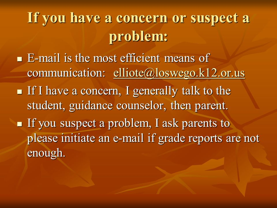 If you have a concern or suspect a problem: E-mail is the most efficient means of communication: elliote@loswego.k12.or.us E-mail is the most efficient means of communication: elliote@loswego.k12.or.uselliote@loswego.k12.or.us If I have a concern, I generally talk to the student, guidance counselor, then parent.