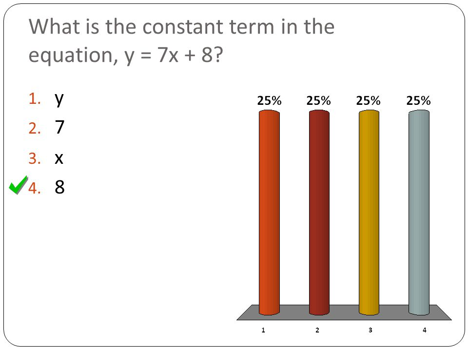 What is the constant term in the equation, y = 7x + 8? 1. y 2. 7 3. x 4. 8