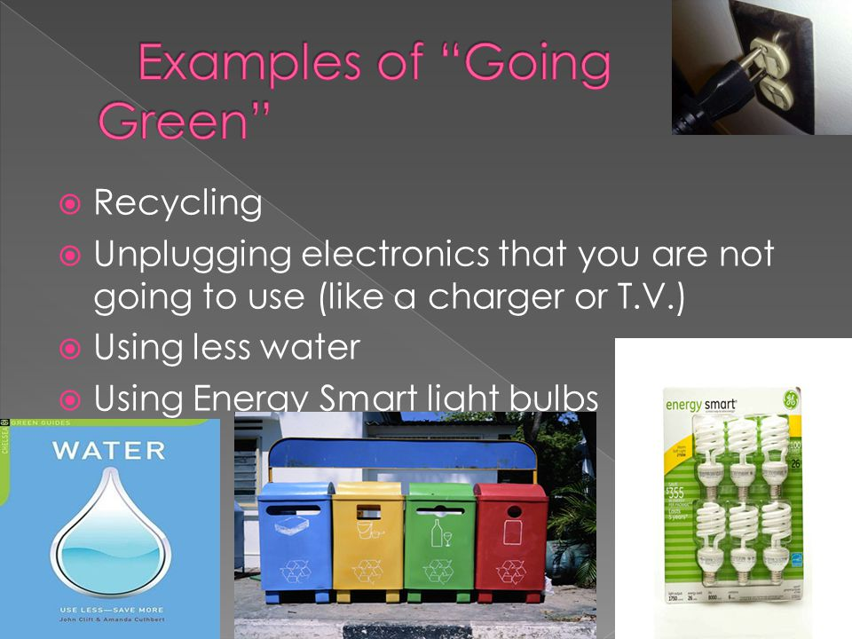  Recycling  Unplugging electronics that you are not going to use (like a charger or T.V.)  Using less water  Using Energy Smart light bulbs