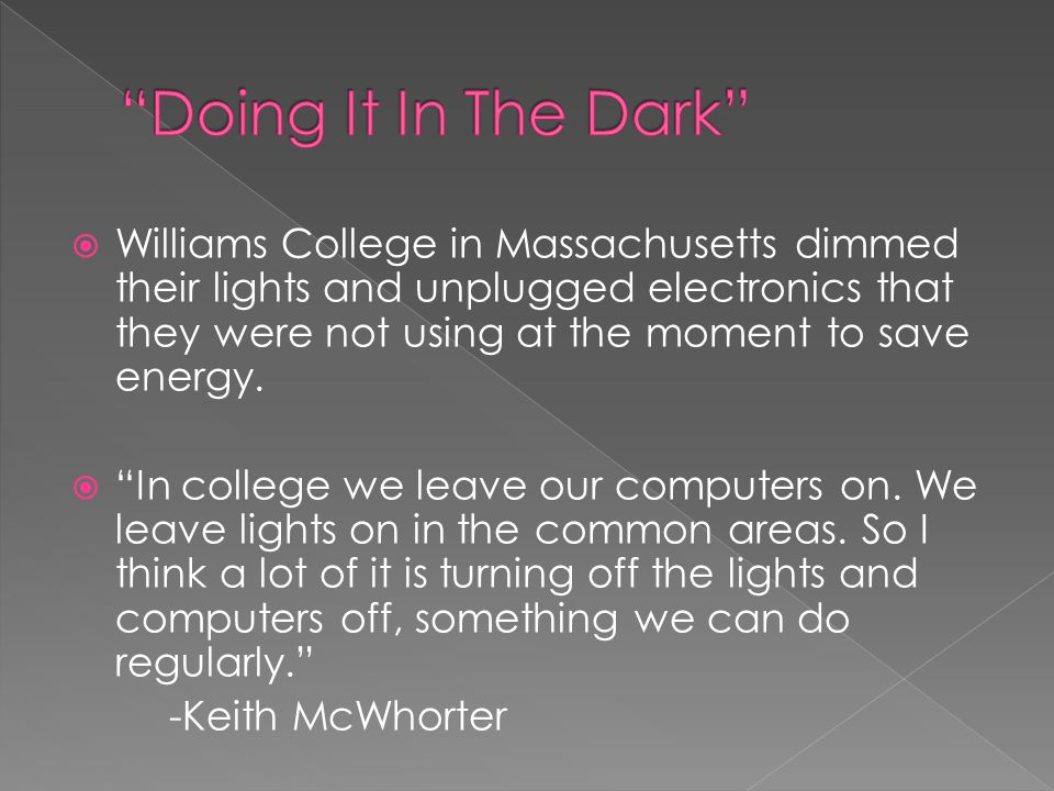 """ Williams College in Massachusetts dimmed their lights and unplugged electronics that they were not using at the moment to save energy.  """"In college"""
