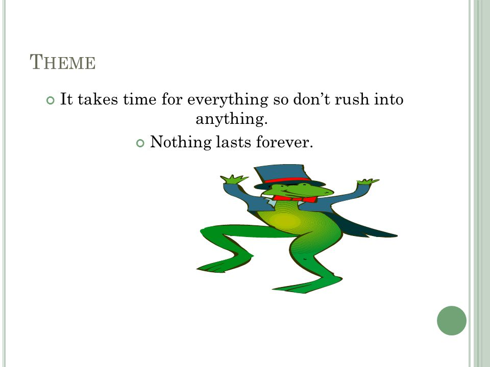 T HEME It takes time for everything so don't rush into anything. Nothing lasts forever.