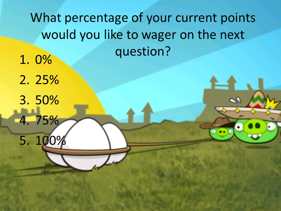 What percentage of your current points would you like to wager on the next question? 1.0% 25% 50% 75% 100%