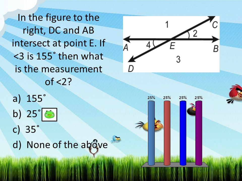 In the figure to the right, DC and AB intersect at point E. If <3 is 155˚ then what is the measurement of <2? a)155˚ b) 25˚ c) 35˚ d) None of the abov