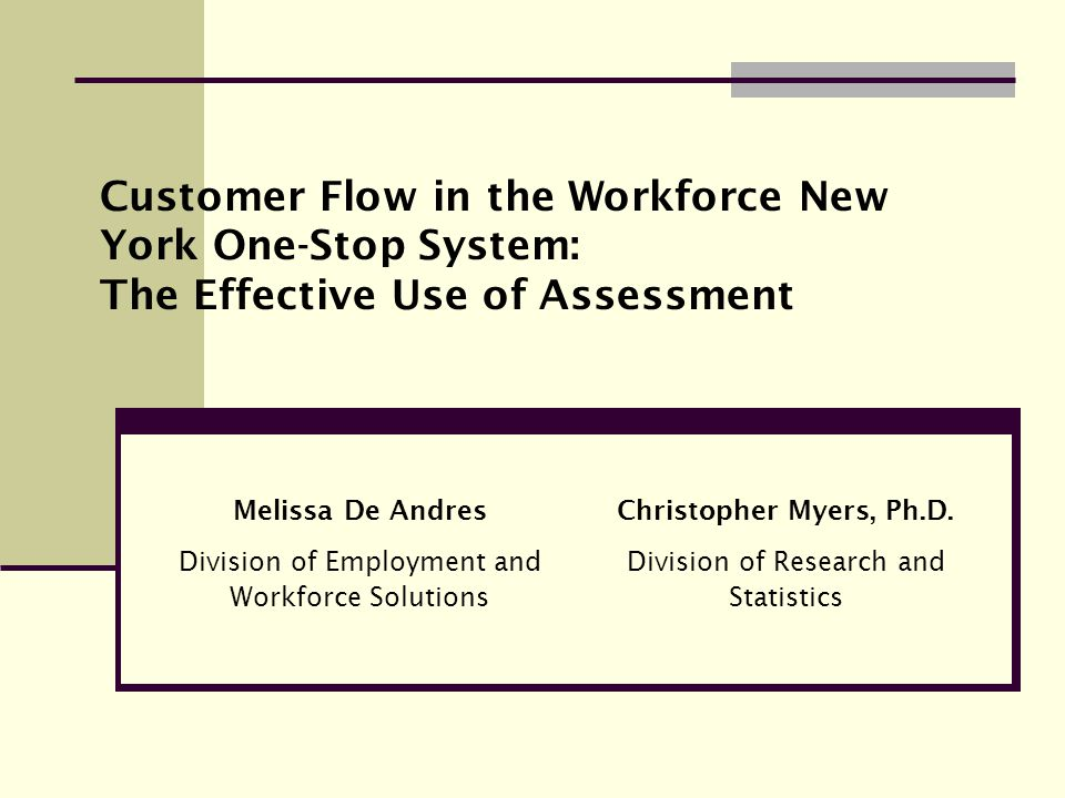 Melissa De Andres Division of Employment and Workforce Solutions Customer Flow in the Workforce New York One-Stop System: The Effective Use of Assessment Christopher Myers, Ph.D.