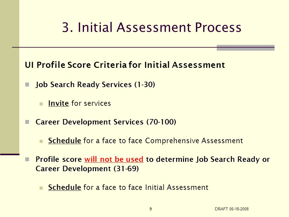DRAFT 06-18-2008 9 UI Profile Score Criteria for Initial Assessment Job Search Ready Services (1-30) Job Search Ready Services (1-30) Invite for servi