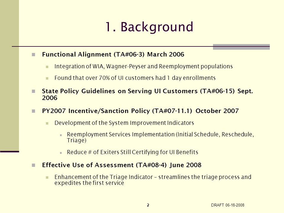 DRAFT 06-18-2008 2 1. Background Functional Alignment (TA#06-3) March 2006 Integration of WIA, Wagner-Peyser and Reemployment populations Found that o