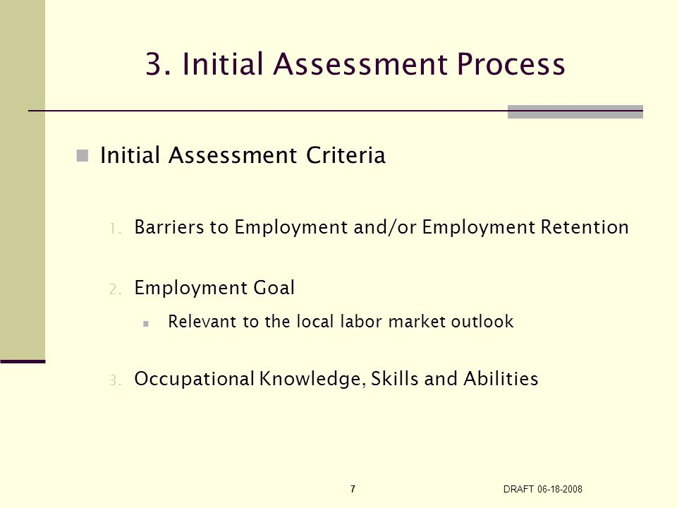 DRAFT 06-18-2008 7 Initial Assessment Criteria Initial Assessment Criteria 1. Barriers to Employment and/or Employment Retention 2. Employment Goal Re