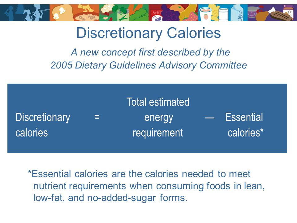 Discretionary Calories A new concept first described by the 2005 Dietary Guidelines Advisory Committee Total estimated Discretionary = energy — Essent