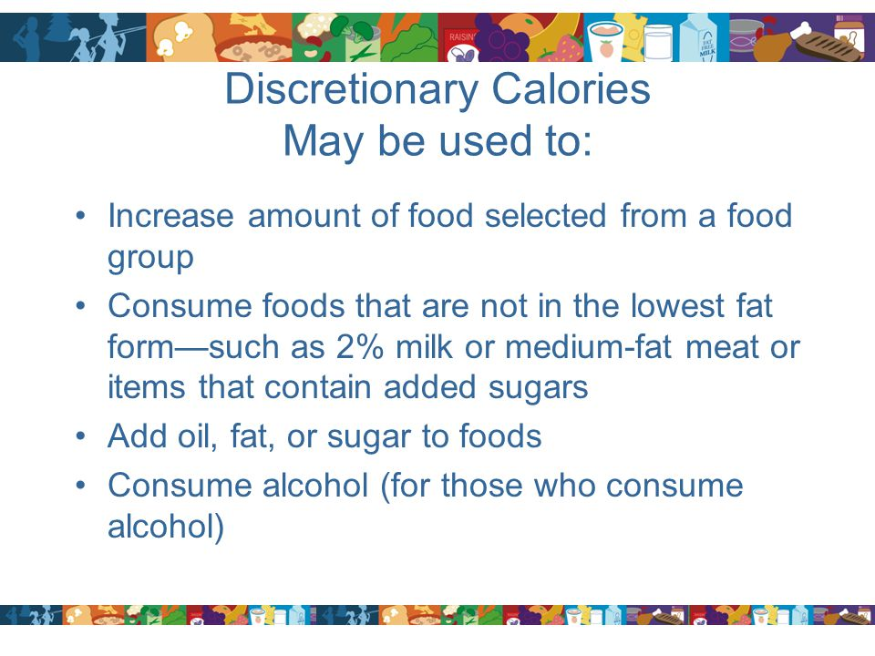 Discretionary Calories May be used to: Increase amount of food selected from a food group Consume foods that are not in the lowest fat form—such as 2%