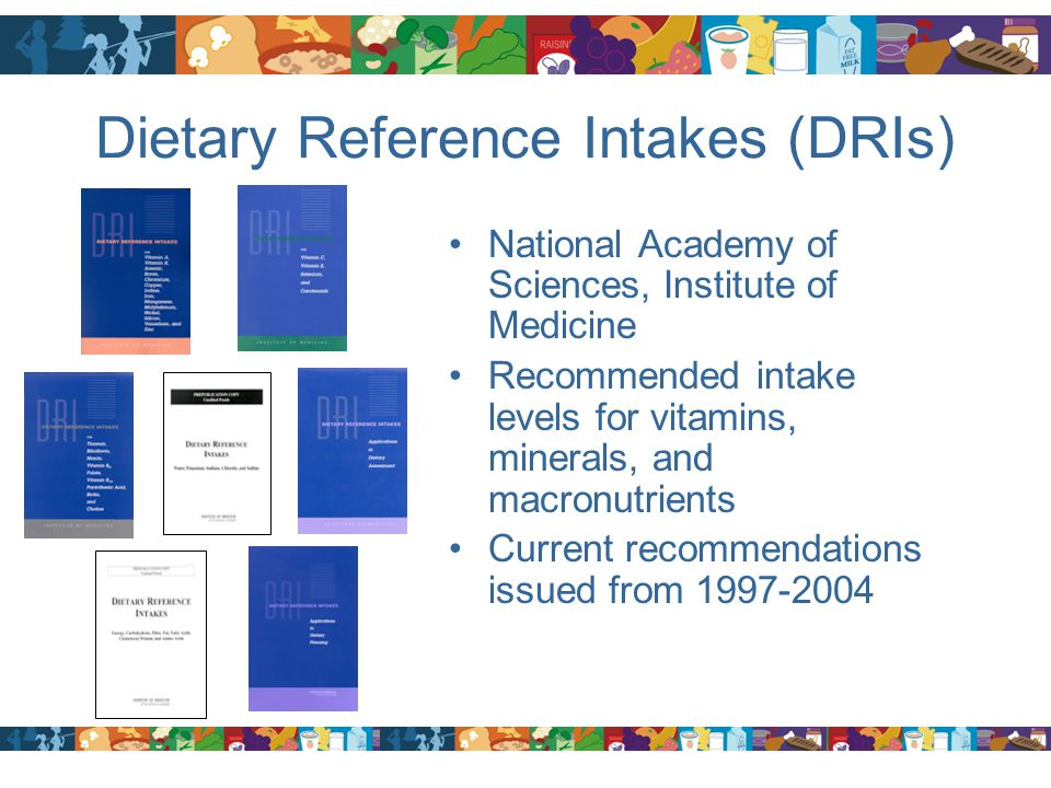 Dietary Reference Intakes (DRIs) National Academy of Sciences, Institute of Medicine Recommended intake levels for vitamins, minerals, and macronutrie