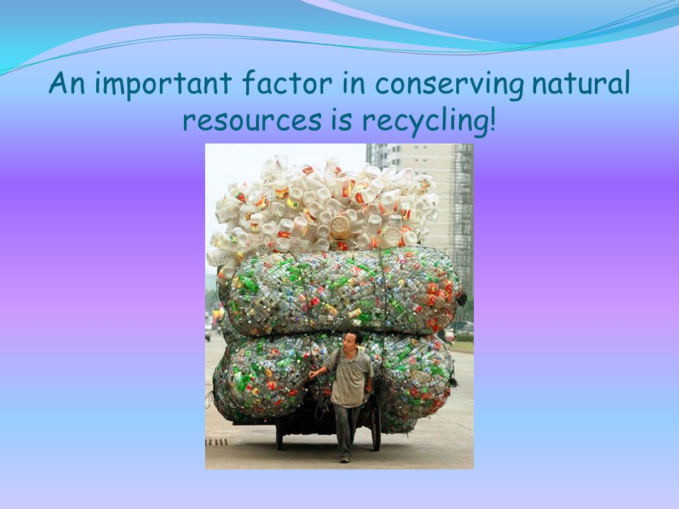 An important factor in conserving natural resources is recycling!