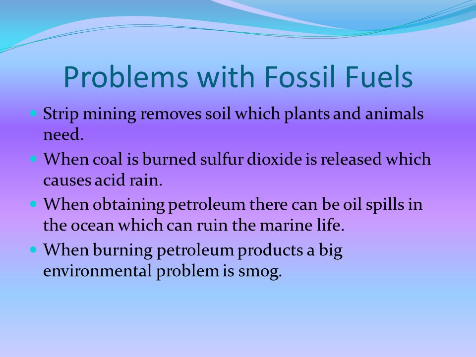 Problems with Fossil Fuels Strip mining removes soil which plants and animals need.