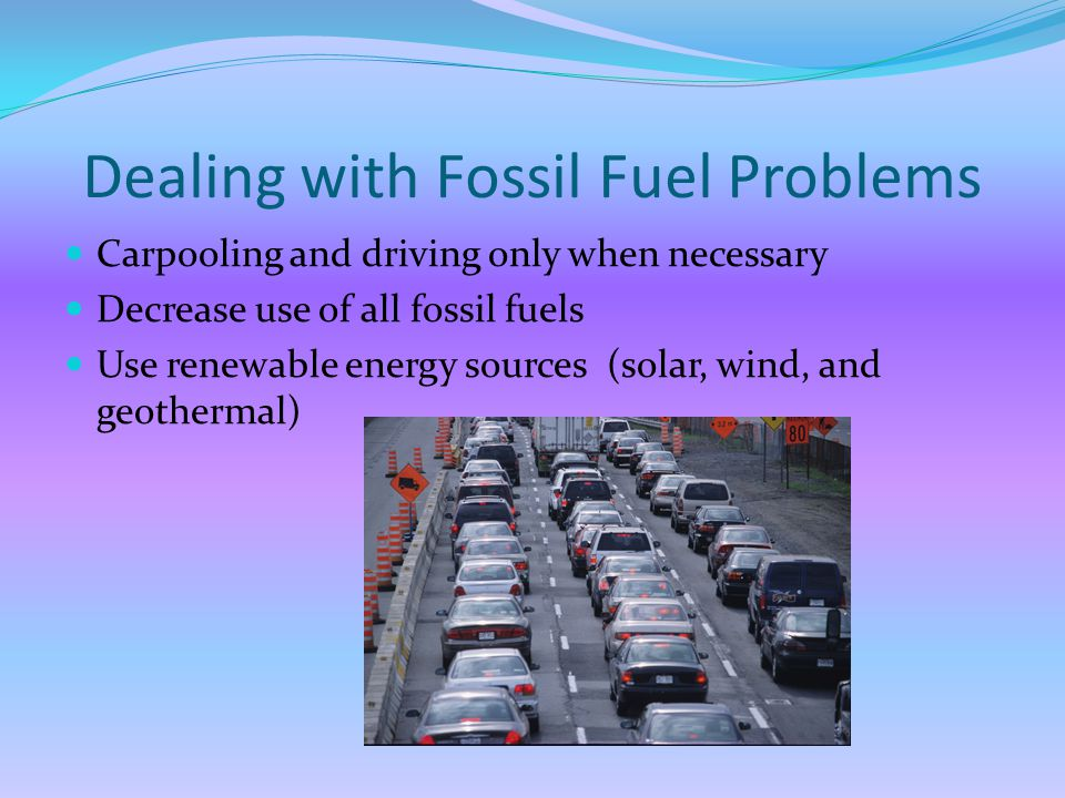 Dealing with Fossil Fuel Problems Carpooling and driving only when necessary Decrease use of all fossil fuels Use renewable energy sources (solar, wind, and geothermal)