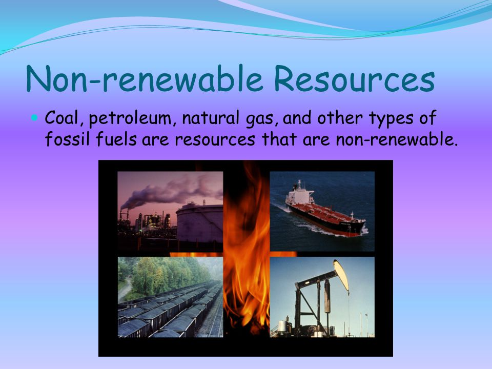 Non-renewable Resources Coal, petroleum, natural gas, and other types of fossil fuels are resources that are non-renewable.