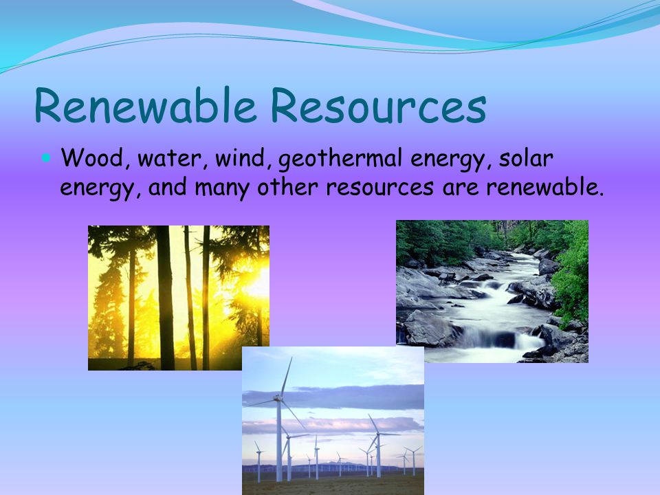 Renewable Resources Wood, water, wind, geothermal energy, solar energy, and many other resources are renewable.