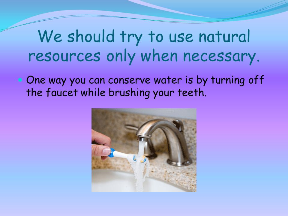 We should try to use natural resources only when necessary.