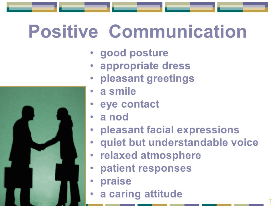 Negative Communication stiff, tense, or uptight posture inappropriate dress unfriendliness an angry look no eye contact rolling eyes tense facial expressions loud voice tense atmosphere criticism little or no praise indifference T