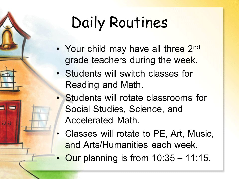Daily Routines Your child may have all three 2 nd grade teachers during the week. Students will switch classes for Reading and Math. Students will rot