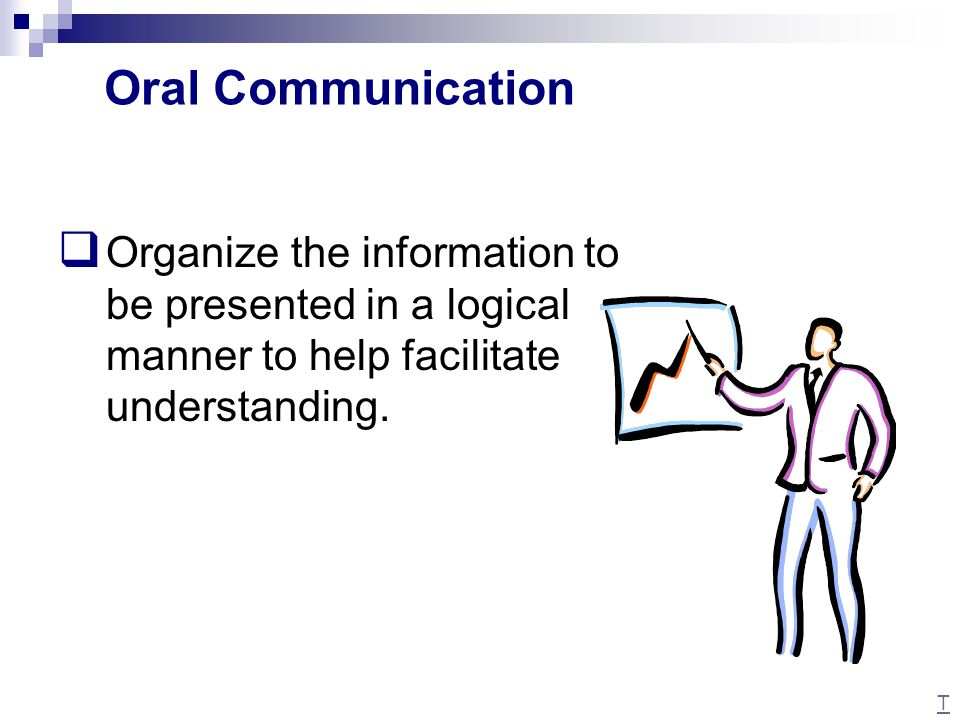  Organize the information to be presented in a logical manner to help facilitate understanding. Oral Communication T