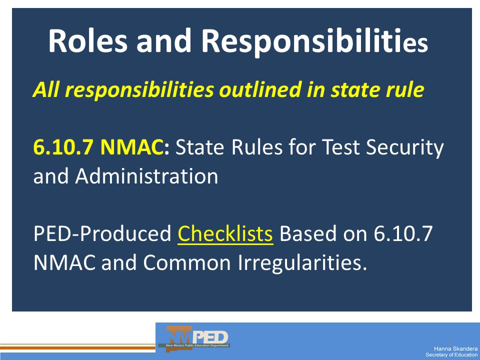 3 Roles and Responsibiliti es All responsibilities outlined in state rule 6.10.7 NMAC: State Rules for Test Security and Administration PED-Produced Checklists Based on 6.10.7 NMAC and Common Irregularities.