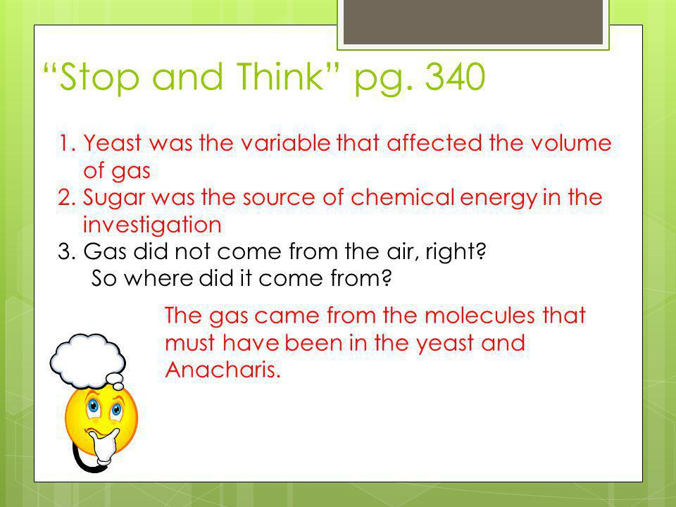 """""""Stop and Think"""" pg. 340 1.Yeast was the variable that affected the volume of gas 2.Sugar was the source of chemical energy in the investigation 3.Gas"""