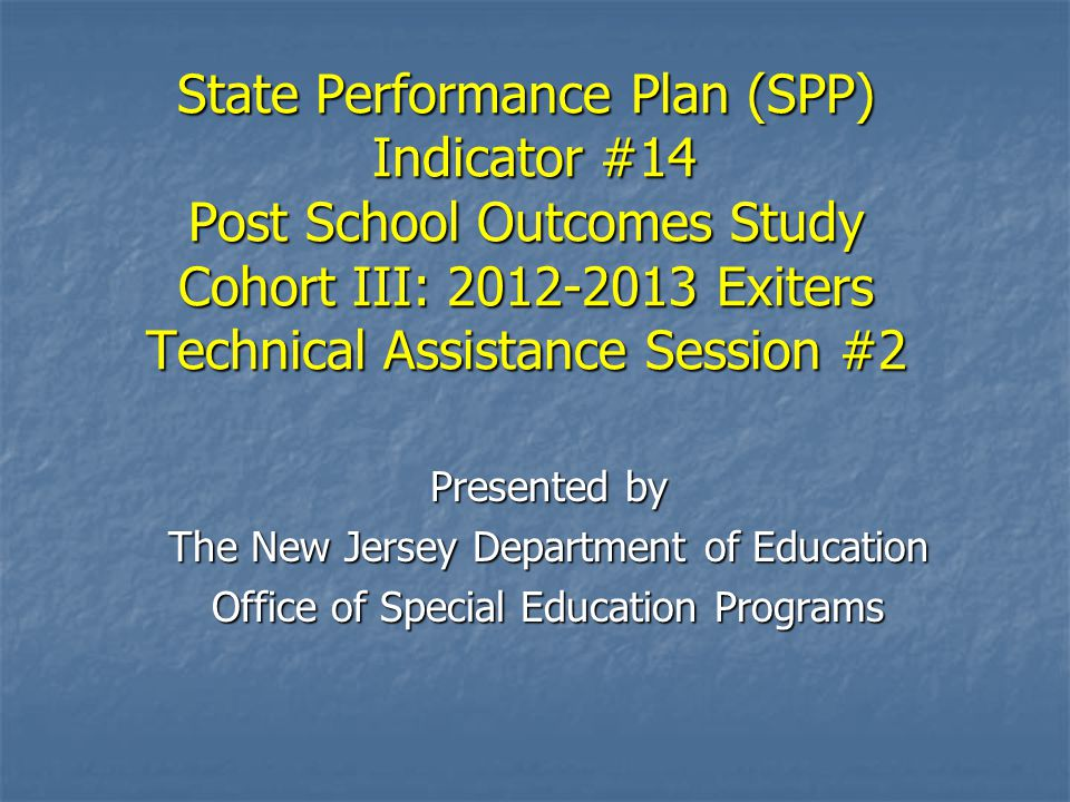 State Performance Plan (SPP) Indicator #14 Post School Outcomes Study Cohort III: 2012-2013 Exiters Technical Assistance Session #2 Presented by The N