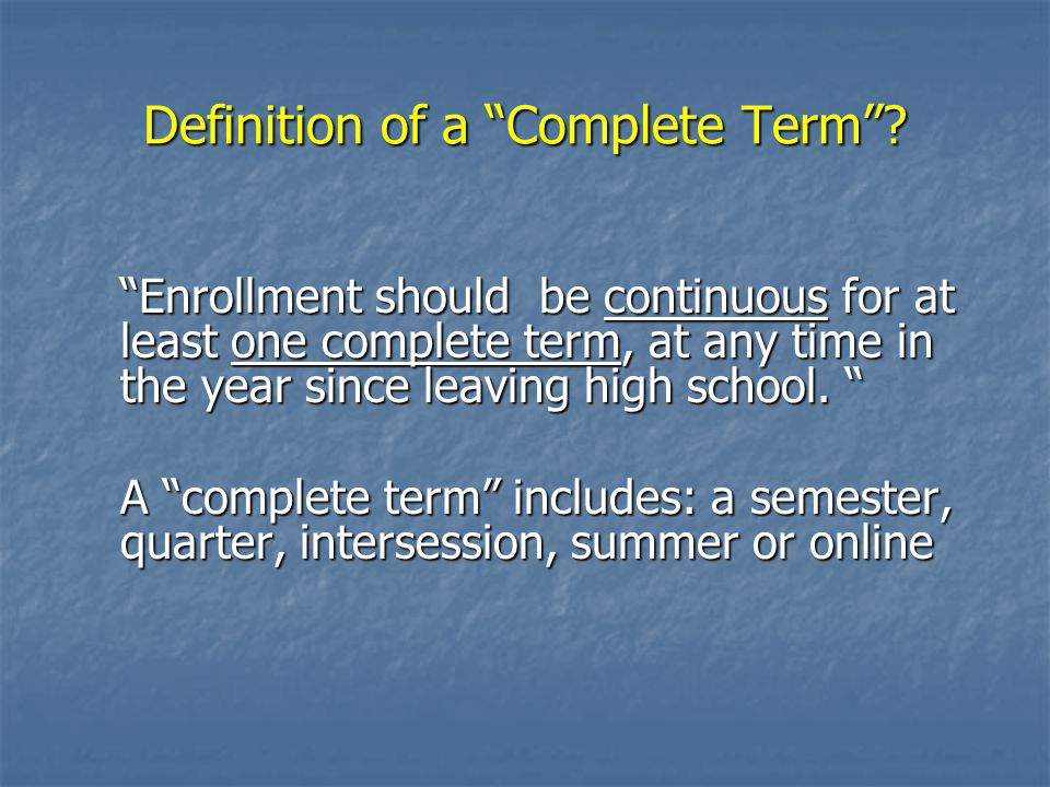 """Definition of a """"Complete Term""""? """"Enrollment should be continuous for at least one complete term, at any time in the year since leaving high school. """""""