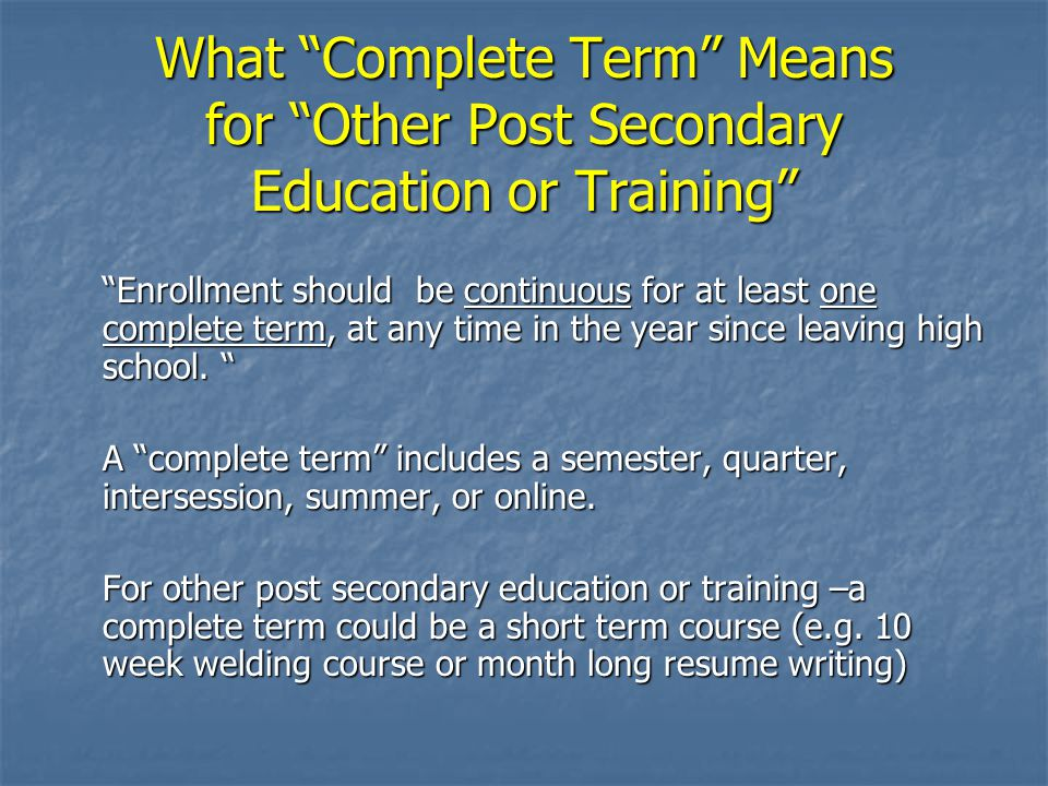 What Complete Term Means for Other Post Secondary Education or Training Enrollment should be continuous for at least one complete term, at any time in the year since leaving high school.