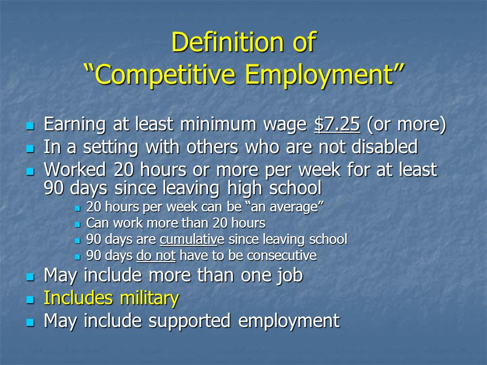 Definition of Competitive Employment Earning at least minimum wage $7.25 (or more) Earning at least minimum wage $7.25 (or more) In a setting with others who are not disabled In a setting with others who are not disabled Worked 20 hours or more per week for at least 90 days since leaving high school Worked 20 hours or more per week for at least 90 days since leaving high school 20 hours per week can be an average 20 hours per week can be an average Can work more than 20 hours Can work more than 20 hours 90 days are cumulative since leaving school 90 days are cumulative since leaving school 90 days do not have to be consecutive 90 days do not have to be consecutive May include more than one job May include more than one job Includes military Includes military May include supported employment May include supported employment