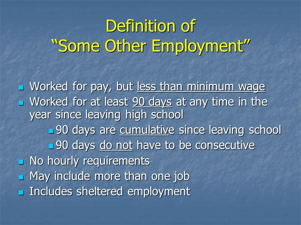 Definition of Some Other Employment Worked for pay, but less than minimum wage Worked for pay, but less than minimum wage Worked for at least 90 days at any time in the year since leaving high school Worked for at least 90 days at any time in the year since leaving high school 90 days are cumulative since leaving school 90 days are cumulative since leaving school 90 days do not have to be consecutive 90 days do not have to be consecutive No hourly requirements No hourly requirements May include more than one job May include more than one job Includes sheltered employment Includes sheltered employment
