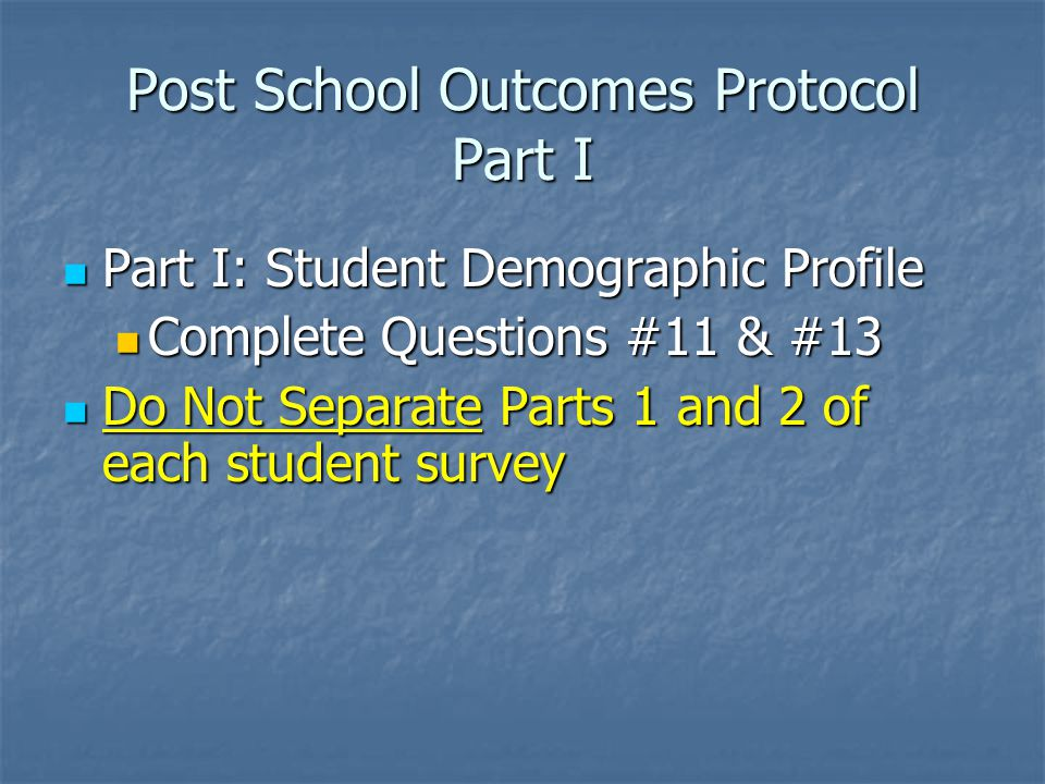 Post School Outcomes Protocol Part I Part I: Student Demographic Profile Part I: Student Demographic Profile Complete Questions #11 & #13 Complete Questions #11 & #13 Do Not Separate Parts 1 and 2 of each student survey Do Not Separate Parts 1 and 2 of each student survey