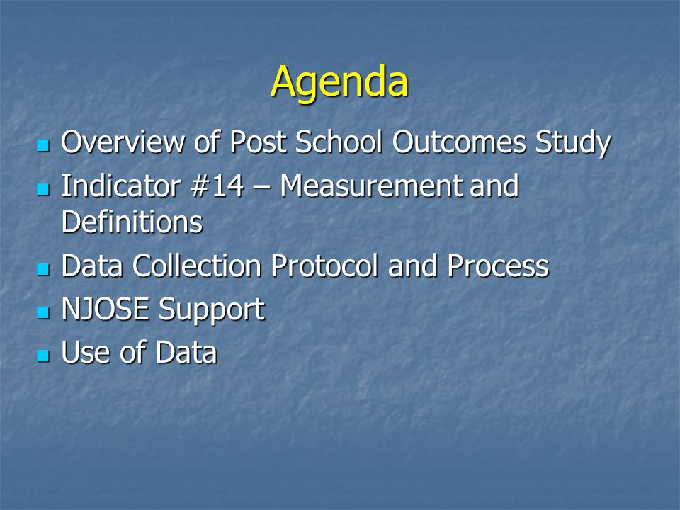 Agenda Overview of Post School Outcomes Study Overview of Post School Outcomes Study Indicator #14 – Measurement and Definitions Indicator #14 – Measurement and Definitions Data Collection Protocol and Process Data Collection Protocol and Process NJOSE Support NJOSE Support Use of Data Use of Data