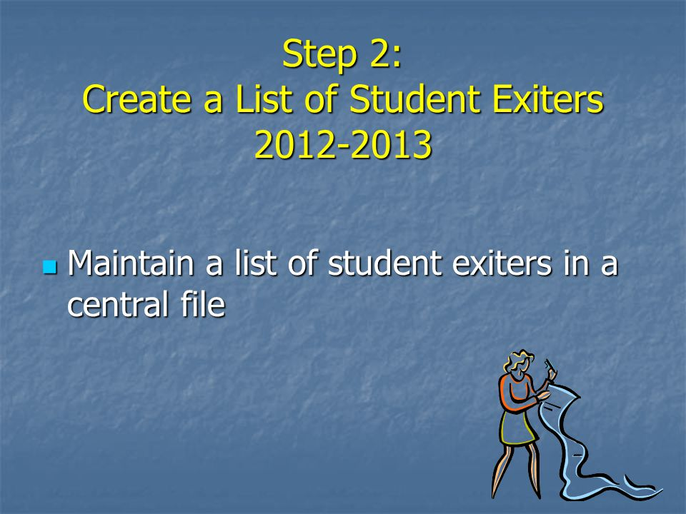 Step 2: Create a List of Student Exiters 2012-2013 Maintain a list of student exiters in a central file Maintain a list of student exiters in a centra