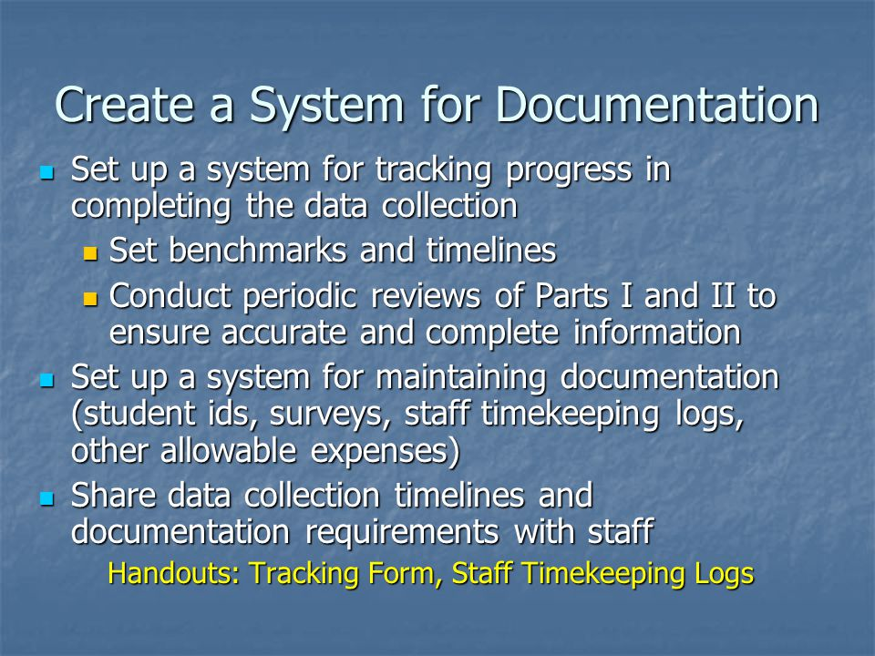 Create a System for Documentation Set up a system for tracking progress in completing the data collection Set up a system for tracking progress in completing the data collection Set benchmarks and timelines Set benchmarks and timelines Conduct periodic reviews of Parts I and II to ensure accurate and complete information Conduct periodic reviews of Parts I and II to ensure accurate and complete information Set up a system for maintaining documentation (student ids, surveys, staff timekeeping logs, other allowable expenses) Set up a system for maintaining documentation (student ids, surveys, staff timekeeping logs, other allowable expenses) Share data collection timelines and documentation requirements with staff Share data collection timelines and documentation requirements with staff Handouts: Tracking Form, Staff Timekeeping Logs