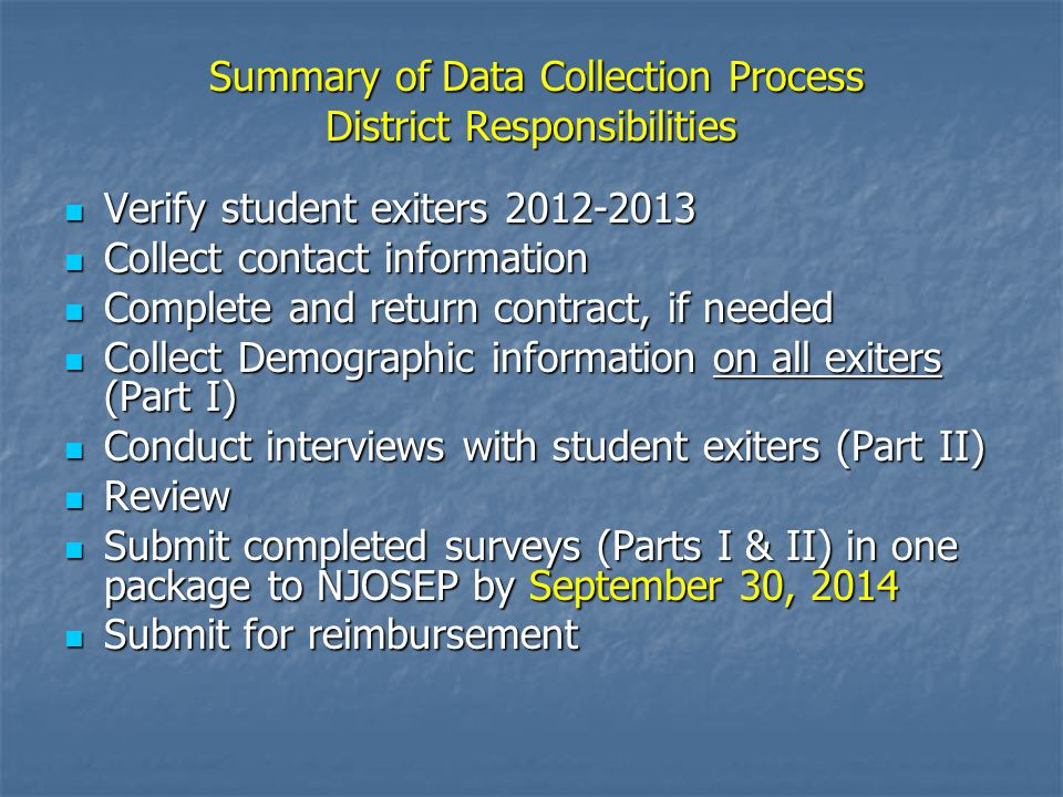Summary of Data Collection Process District Responsibilities Summary of Data Collection Process District Responsibilities Verify student exiters 2012-2013 Verify student exiters 2012-2013 Collect contact information Collect contact information Complete and return contract, if needed Complete and return contract, if needed Collect Demographic information on all exiters (Part I) Collect Demographic information on all exiters (Part I) Conduct interviews with student exiters (Part II) Conduct interviews with student exiters (Part II) Review Review Submit completed surveys (Parts I & II) in one package to NJOSEP by September 30, 2014 Submit completed surveys (Parts I & II) in one package to NJOSEP by September 30, 2014 Submit for reimbursement Submit for reimbursement