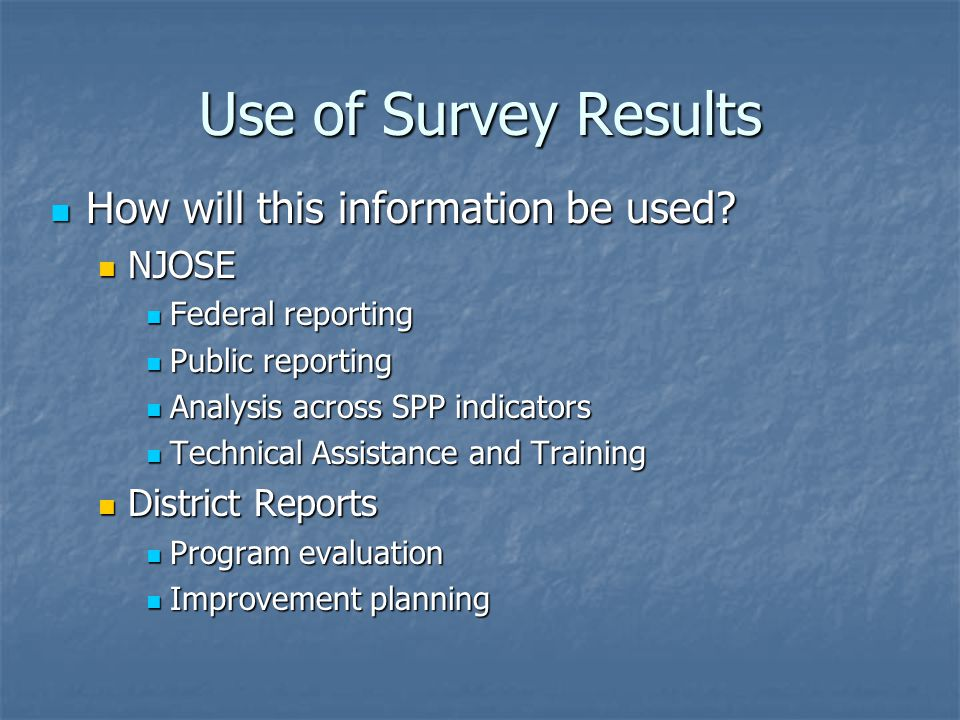Use of Survey Results How will this information be used? How will this information be used? NJOSE NJOSE Federal reporting Federal reporting Public rep