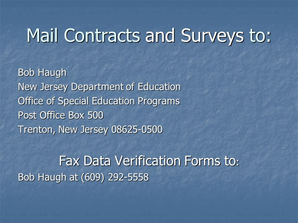 Mail Contracts and Surveys to: Bob Haugh New Jersey Department of Education Office of Special Education Programs Post Office Box 500 Trenton, New Jersey 08625-0500 Fax Data Verification Forms to : Bob Haugh at (609) 292-5558