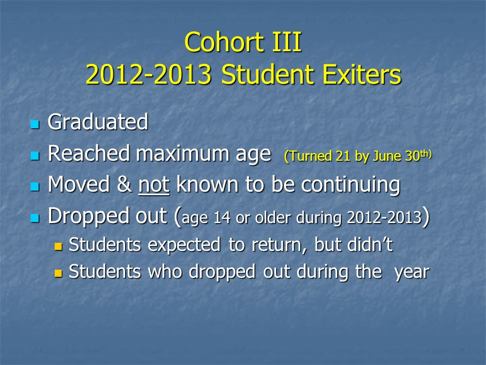 Cohort III 2012-2013 Student Exiters Graduated Graduated Reached maximum age (Turned 21 by June 30 th) Reached maximum age (Turned 21 by June 30 th) Moved & not known to be continuing Moved & not known to be continuing Dropped out ( age 14 or older during 2012-2013 ) Dropped out ( age 14 or older during 2012-2013 ) Students expected to return, but didn't Students expected to return, but didn't Students who dropped out during the year Students who dropped out during the year