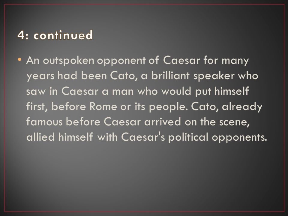 An outspoken opponent of Caesar for many years had been Cato, a brilliant speaker who saw in Caesar a man who would put himself first, before Rome or its people.