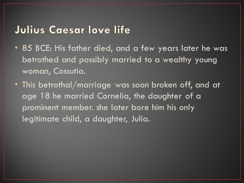 85 BCE: His father died, and a few years later he was betrothed and possibly married to a wealthy young woman, Cossutia.